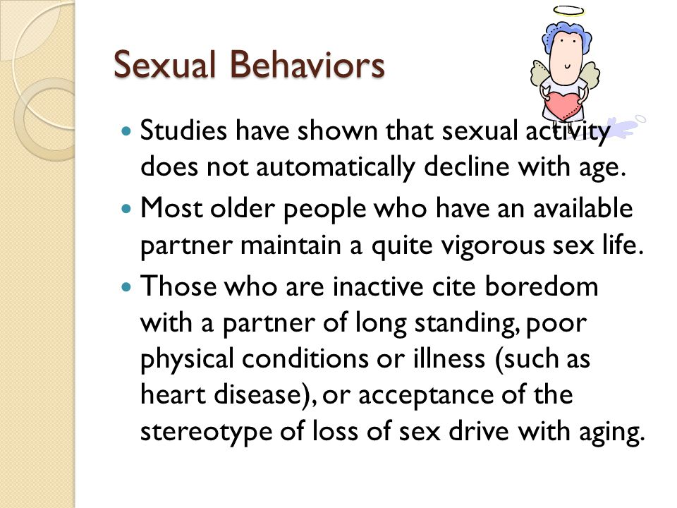 Sexual Behaviors Studies have shown that sexual activity does not automatically decline with age.