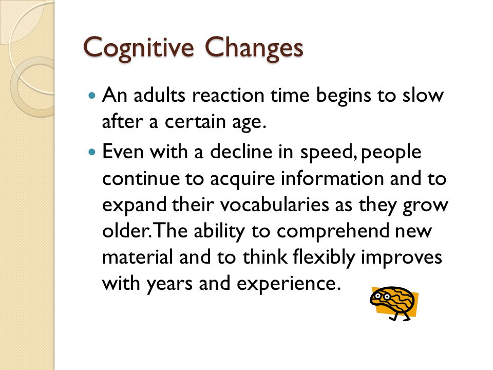 Cognitive Changes An adults reaction time begins to slow after a certain age.