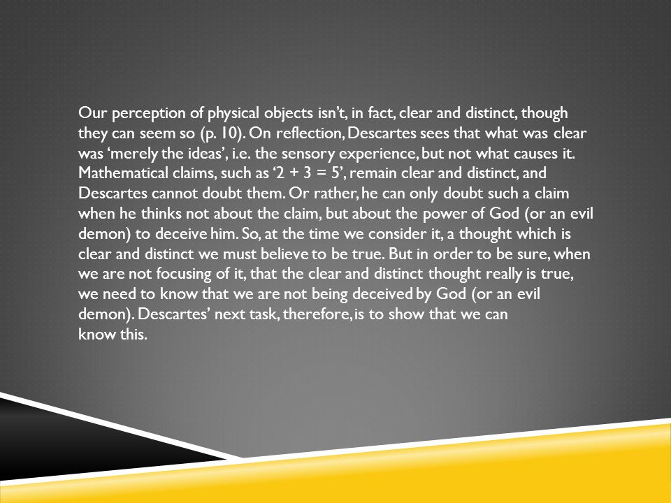 Our perception of physical objects isn't, in fact, clear and distinct, though they can seem so (p. 10). On reflection, Descartes sees that what was clear was 'merely the ideas', i.e. the sensory experience, but not what causes it. Mathematical claims, such as '2 + 3 = 5', remain clear and distinct, and Descartes cannot doubt them. Or rather, he can only doubt such a claim when he thinks not about the claim, but about the power of God (or an evil demon) to deceive him. So, at the time we consider it, a thought which is clear and distinct we must believe to be true. But in order to be sure, when we are not focusing of it, that the clear and distinct thought really is true, we need to know that we are not being deceived by God (or an evil demon). Descartes' next task, therefore, is to show that we can