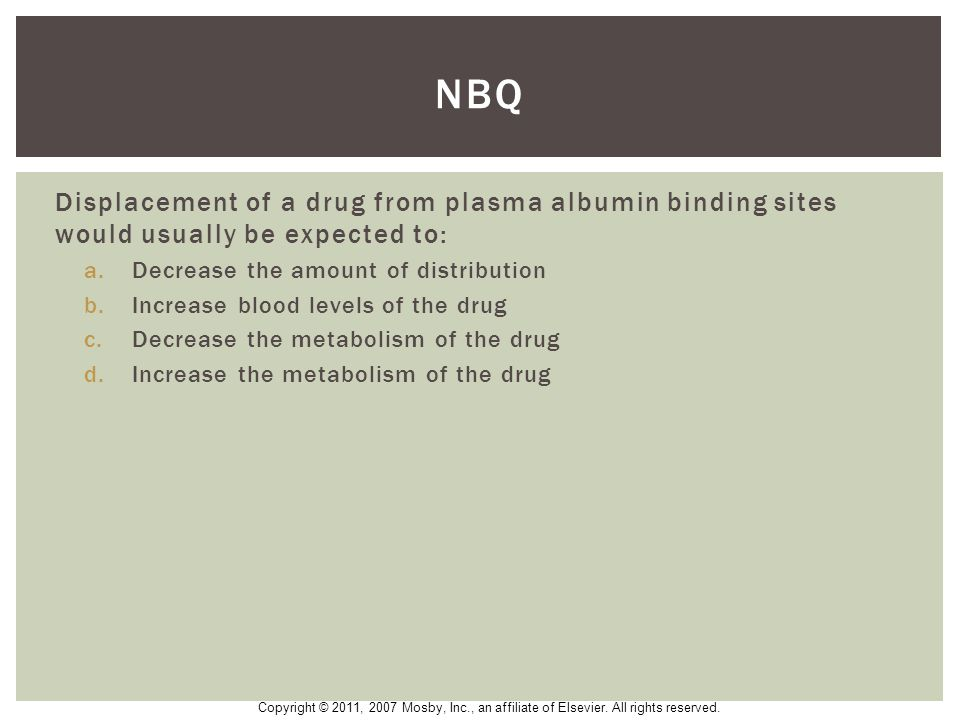 NBQ Displacement of a drug from plasma albumin binding sites would usually be expected to: Decrease the amount of distribution.