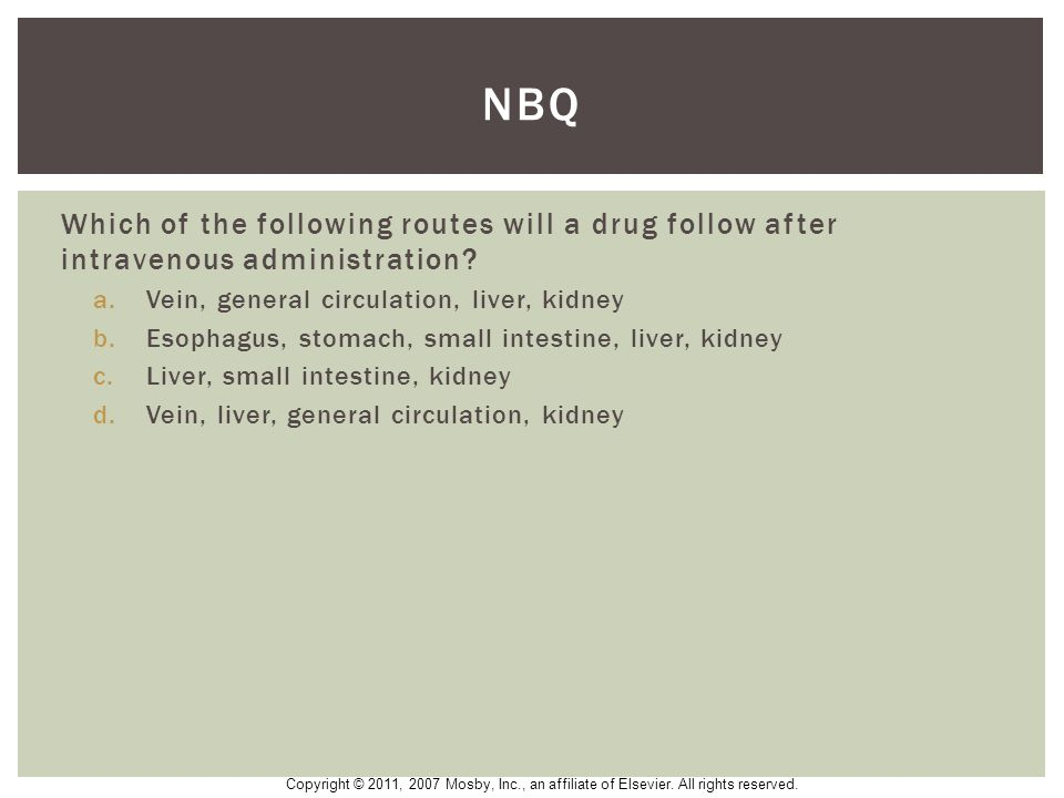 NBQ Which of the following routes will a drug follow after intravenous administration Vein, general circulation, liver, kidney.