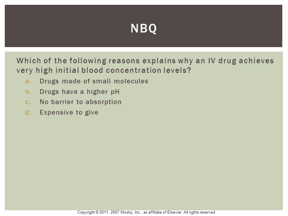 NBQ Which of the following reasons explains why an IV drug achieves very high initial blood concentration levels