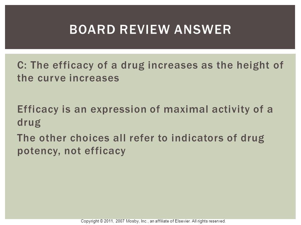 BOARD Review Answer C: The efficacy of a drug increases as the height of the curve increases.