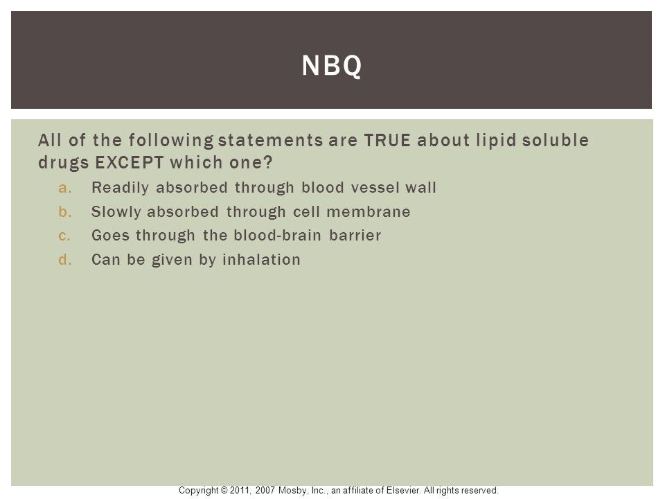 NBQ All of the following statements are TRUE about lipid soluble drugs EXCEPT which one Readily absorbed through blood vessel wall.