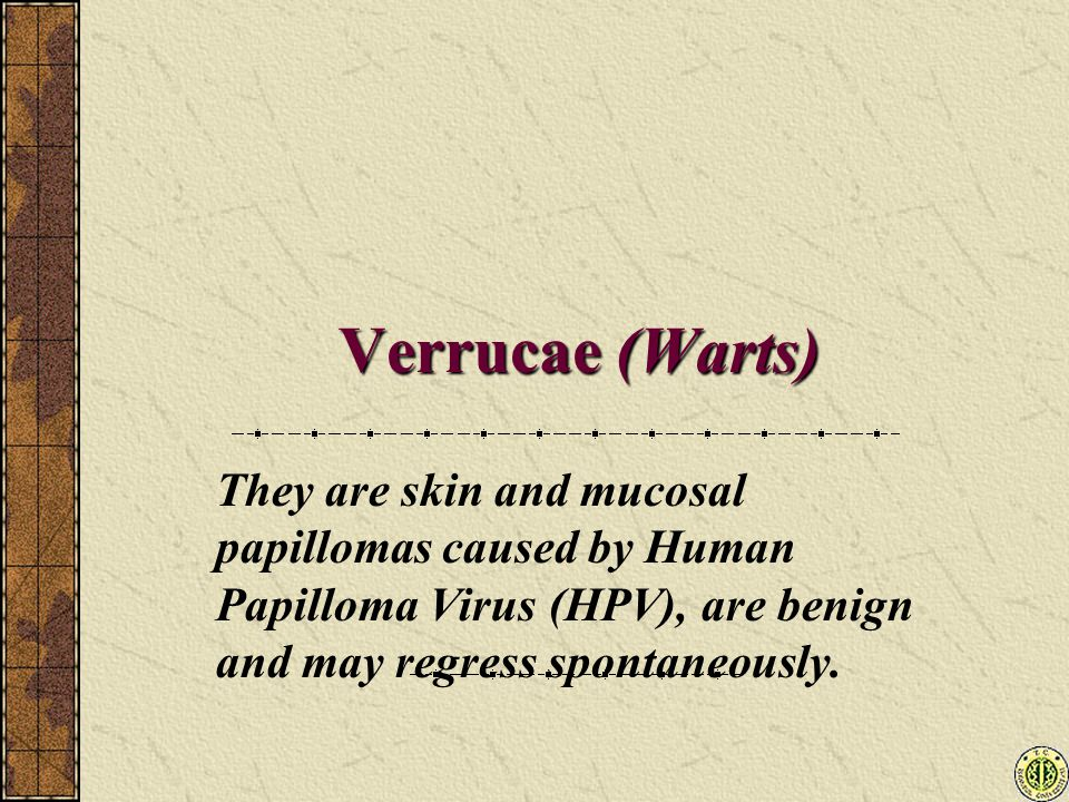 Verrucae (Warts) They are skin and mucosal papillomas caused by Human Papilloma Virus (HPV), are benign and may regress spontaneously.