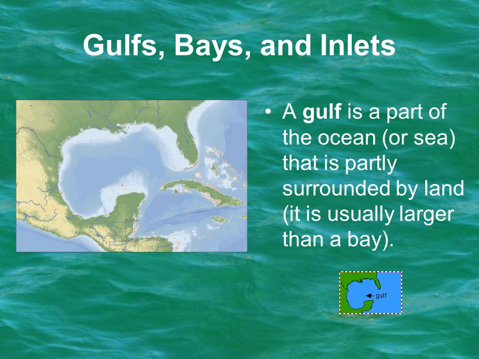 Gulfs, Bays, and Inlets A gulf is a part of the ocean (or sea) that is partly surrounded by land (it is usually larger than a bay).