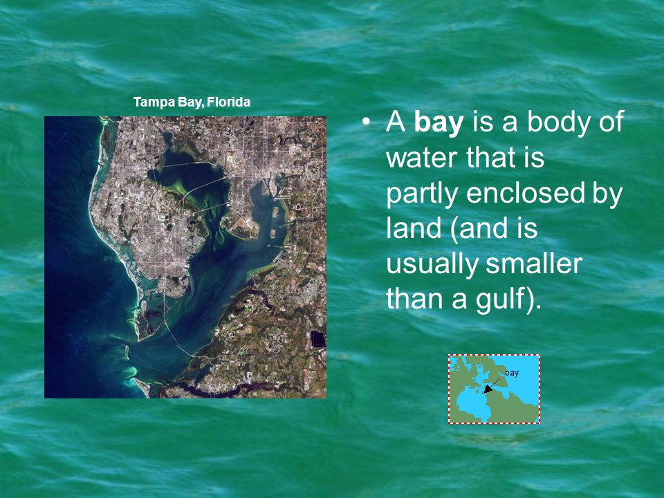 Tampa Bay, Florida A bay is a body of water that is partly enclosed by land (and is usually smaller than a gulf).