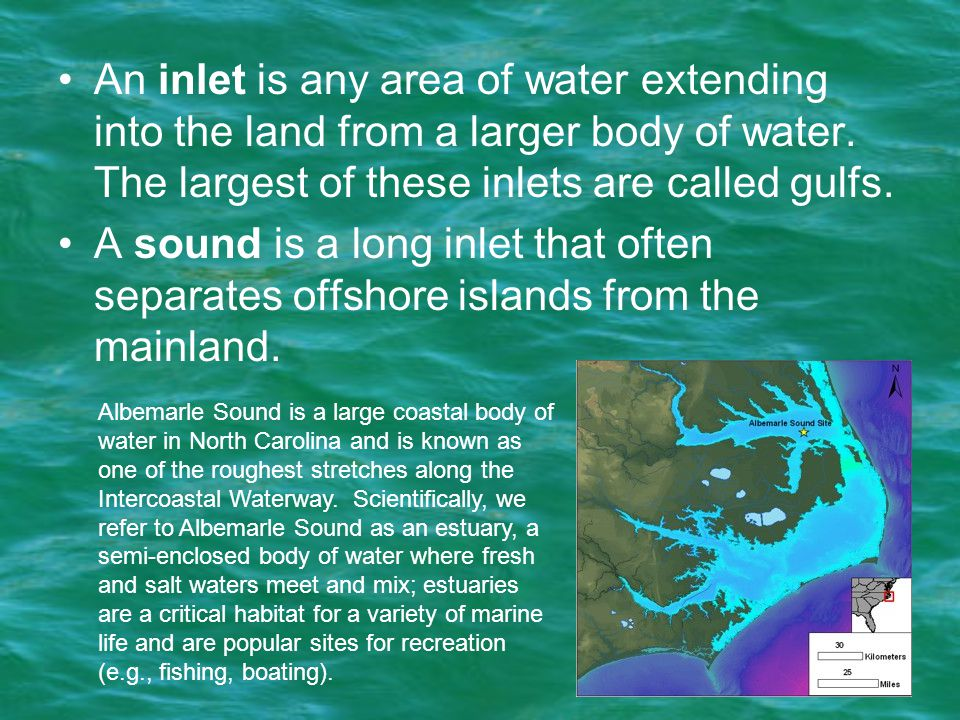 An inlet is any area of water extending into the land from a larger body of water. The largest of these inlets are called gulfs.