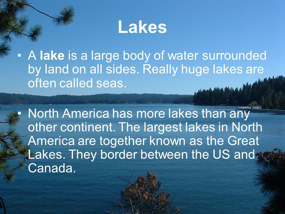 Lakes A lake is a large body of water surrounded by land on all sides. Really huge lakes are often called seas.