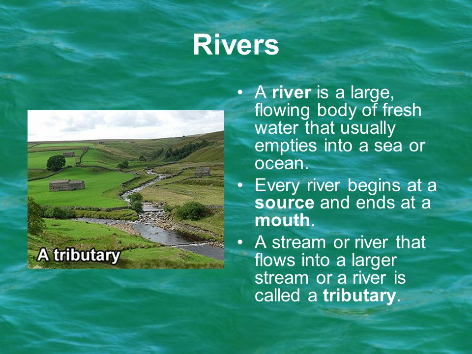 Rivers A river is a large, flowing body of fresh water that usually empties into a sea or ocean. Every river begins at a source and ends at a mouth.