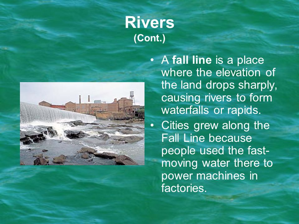Rivers (Cont.) A fall line is a place where the elevation of the land drops sharply, causing rivers to form waterfalls or rapids.