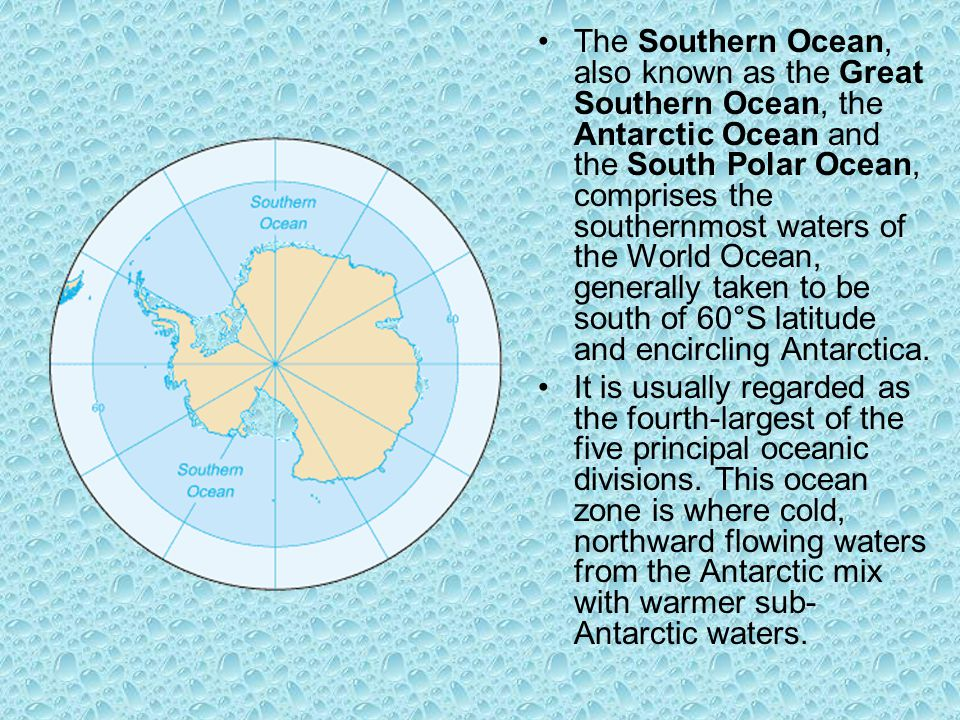 The Southern Ocean, also known as the Great Southern Ocean, the Antarctic Ocean and the South Polar Ocean, comprises the southernmost waters of the World Ocean, generally taken to be south of 60°S latitude and encircling Antarctica.