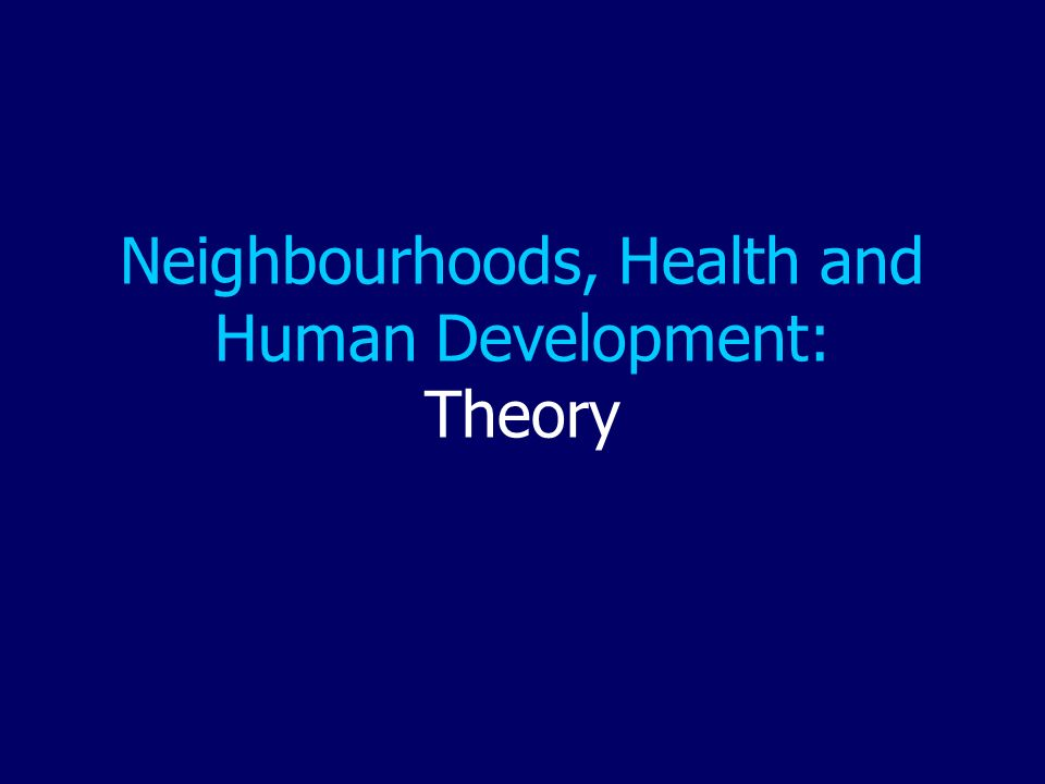 Neighbourhoods, Health and Human Development: Theory