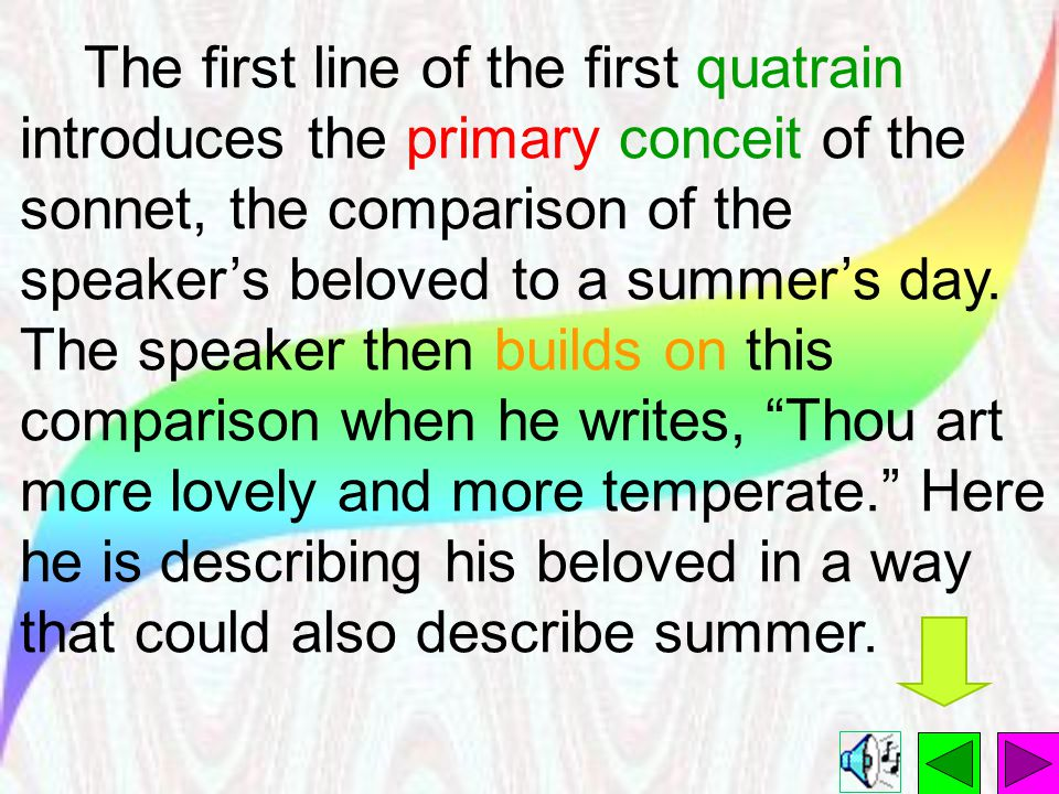 The first line of the first quatrain introduces the primary conceit of the sonnet, the comparison of the speaker's beloved to a summer's day.