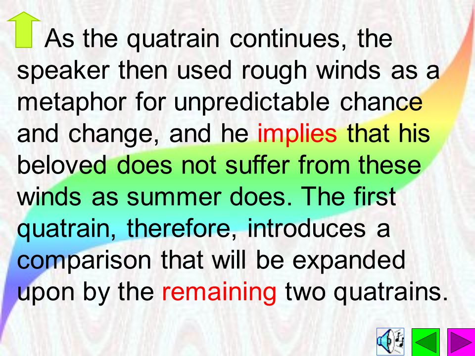As the quatrain continues, the speaker then used rough winds as a metaphor for unpredictable chance and change, and he implies that his beloved does not suffer from these winds as summer does.