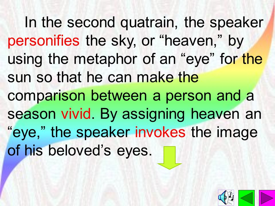 In the second quatrain, the speaker personifies the sky, or heaven, by using the metaphor of an eye for the sun so that he can make the comparison between a person and a season vivid.