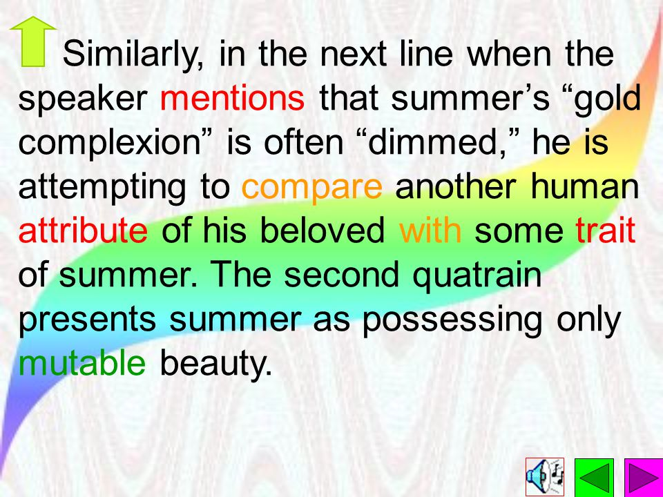Similarly, in the next line when the speaker mentions that summer's gold complexion is often dimmed, he is attempting to compare another human attribute of his beloved with some trait of summer.