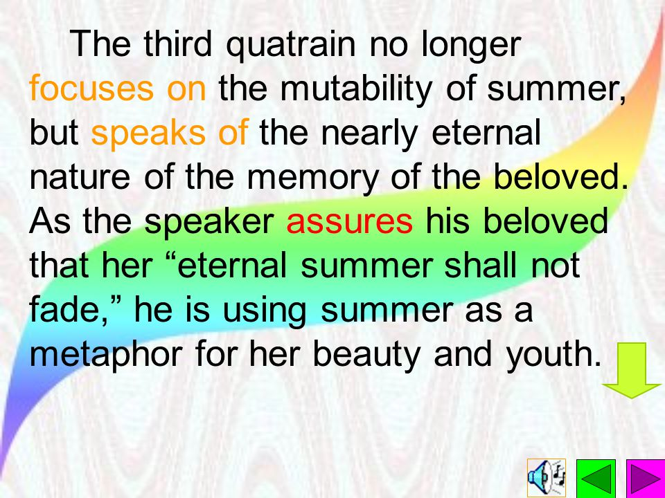 The third quatrain no longer focuses on the mutability of summer, but speaks of the nearly eternal nature of the memory of the beloved.