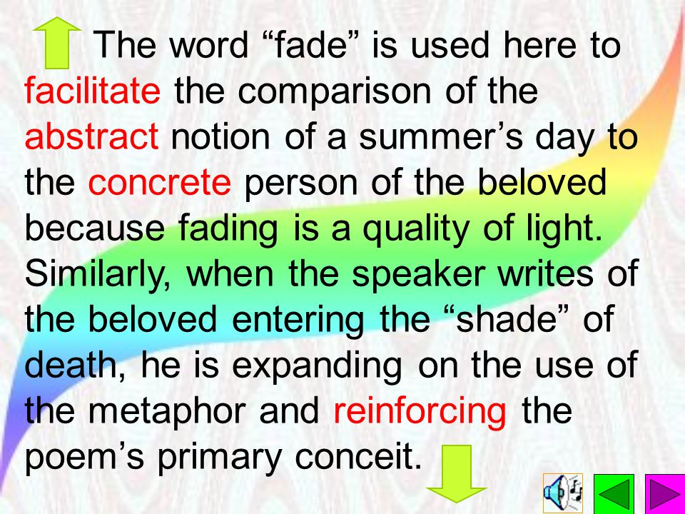The word fade is used here to facilitate the comparison of the abstract notion of a summer's day to the concrete person of the beloved because fading is a quality of light.