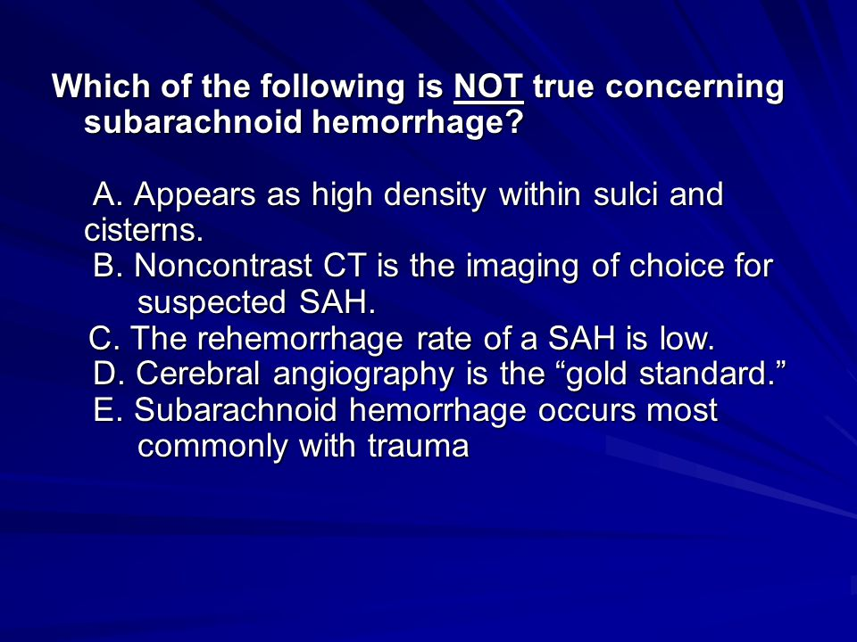 Which of the following is NOT true concerning subarachnoid hemorrhage