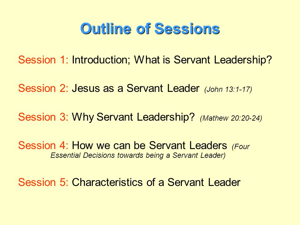 Outline of Sessions Session 1: Introduction; What is Servant Leadership Session 2: Jesus as a Servant Leader (John 13:1-17)