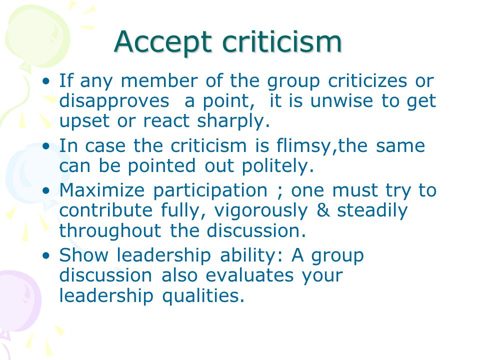 Accept criticism If any member of the group criticizes or disapproves a point, it is unwise to get upset or react sharply.
