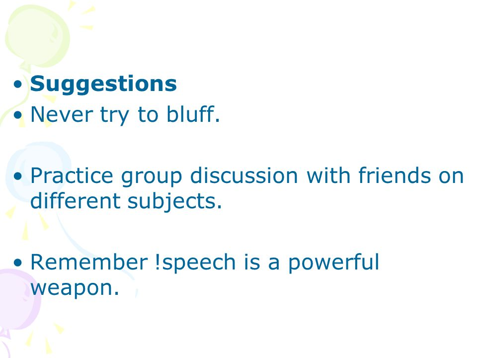 Suggestions Never try to bluff. Practice group discussion with friends on different subjects.