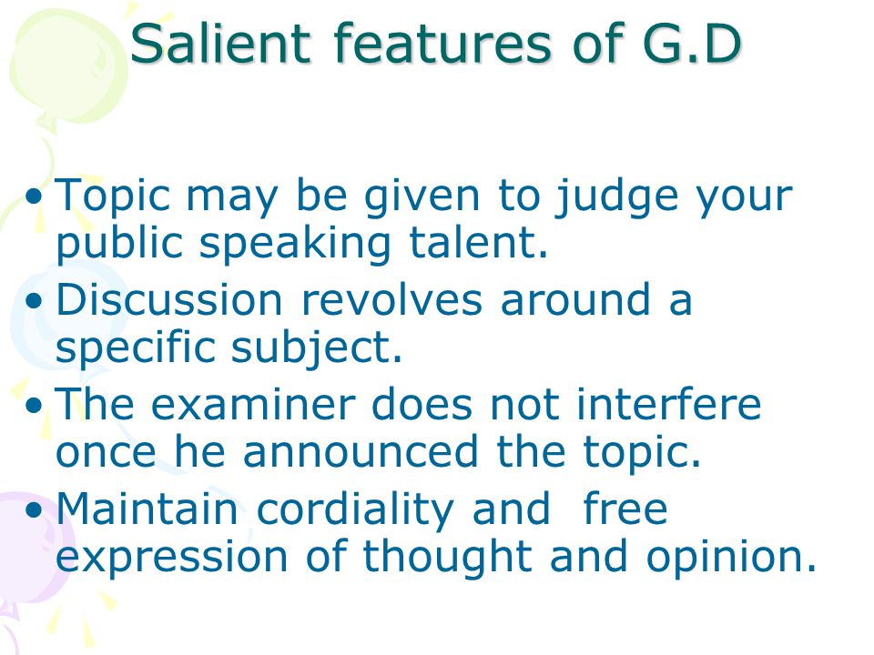 Salient features of G.D Topic may be given to judge your public speaking talent. Discussion revolves around a specific subject.