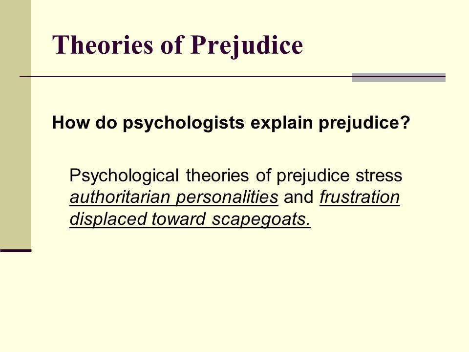 Theories of Prejudice How do psychologists explain prejudice