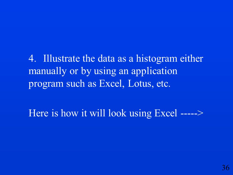 4. Illustrate the data as a histogram either manually or by using an application program such as Excel, Lotus, etc.