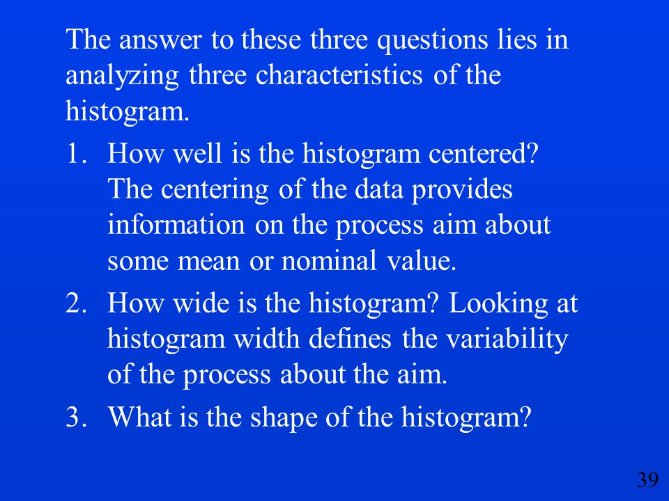 The answer to these three questions lies in analyzing three characteristics of the histogram.