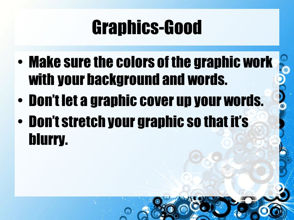 Graphics-Good Make sure the colors of the graphic work with your background and words. Don't let a graphic cover up your words.