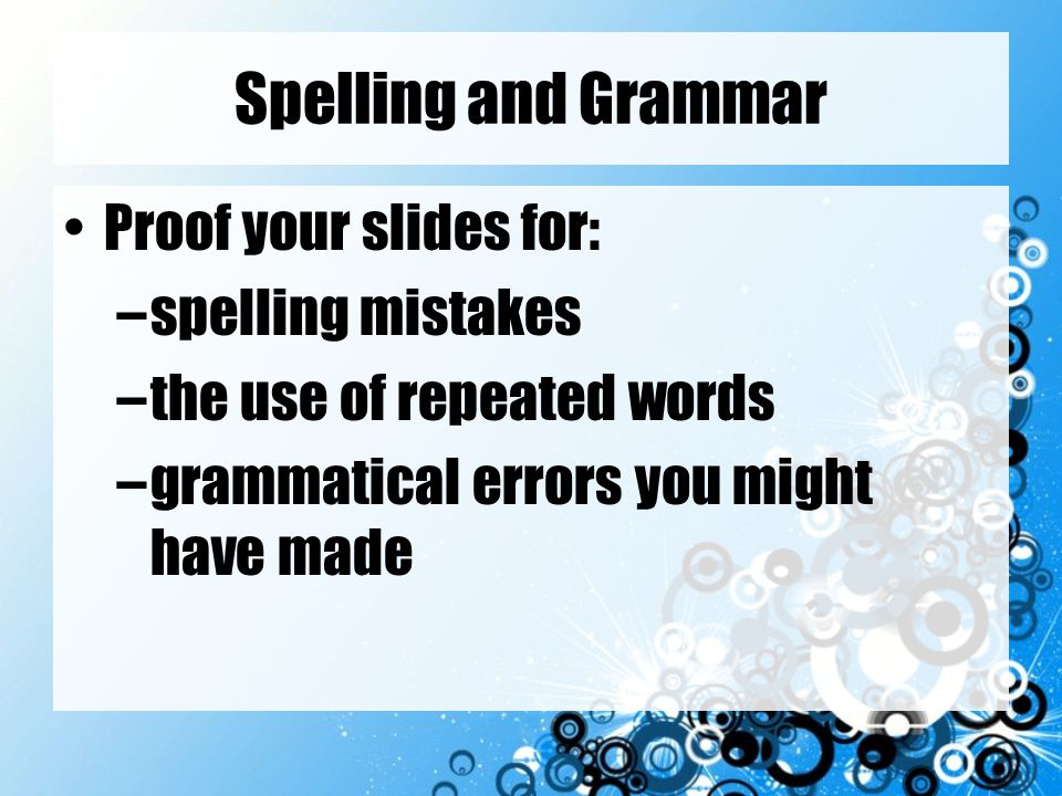 Spelling and Grammar Proof your slides for: spelling mistakes