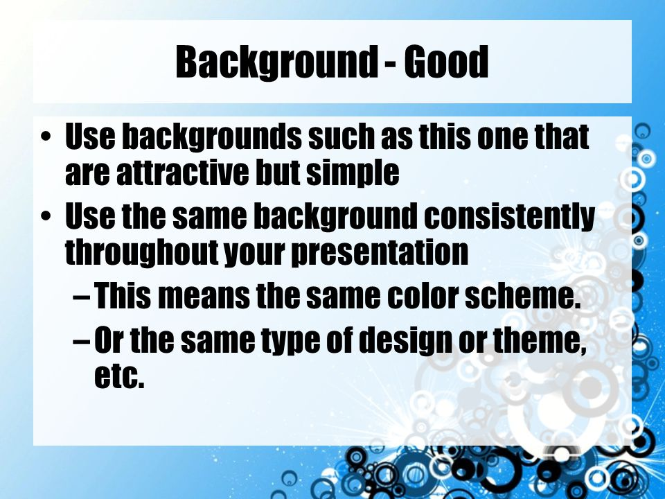 Background - Good Use backgrounds such as this one that are attractive but simple. Use the same background consistently throughout your presentation.