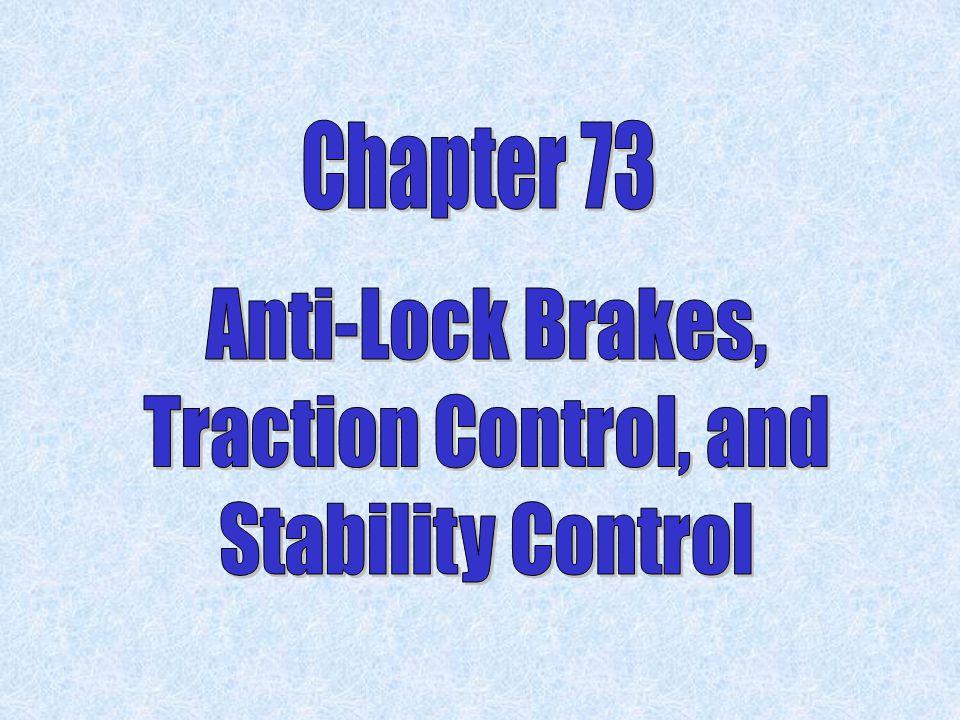 Chapter 73 Anti-Lock Brakes, Traction Control, and Stability Control