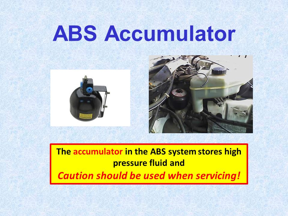 ABS Accumulator The accumulator in the ABS system stores high pressure fluid and Caution should be used when servicing!