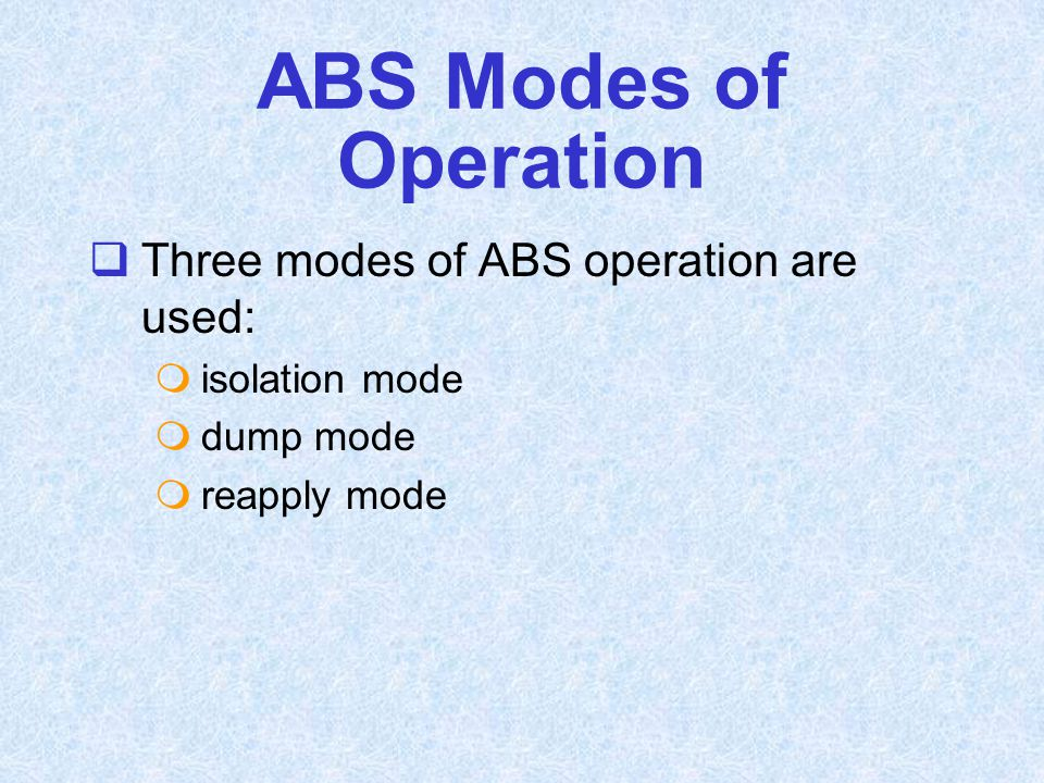 ABS Modes of Operation Three modes of ABS operation are used: