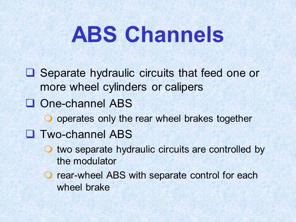 ABS Channels Separate hydraulic circuits that feed one or more wheel cylinders or calipers. One-channel ABS.