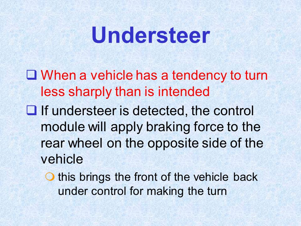 Understeer When a vehicle has a tendency to turn less sharply than is intended.