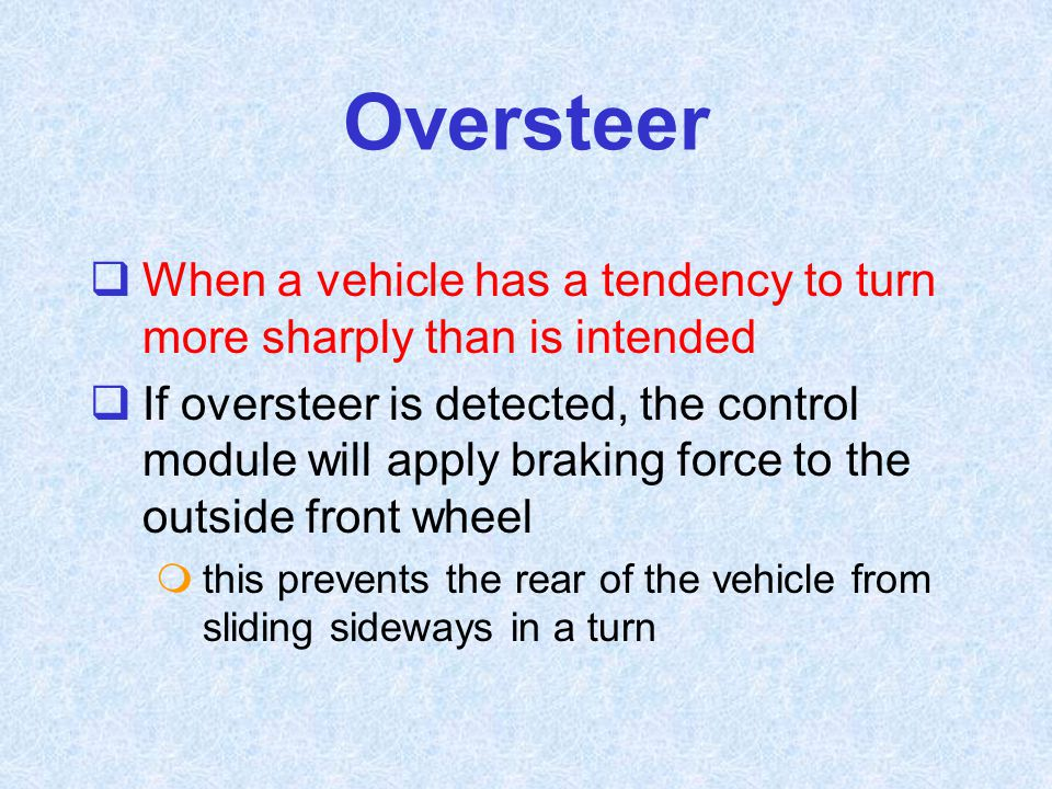 Oversteer When a vehicle has a tendency to turn more sharply than is intended.