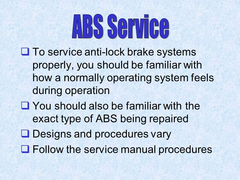 ABS Service To service anti-lock brake systems properly, you should be familiar with how a normally operating system feels during operation.