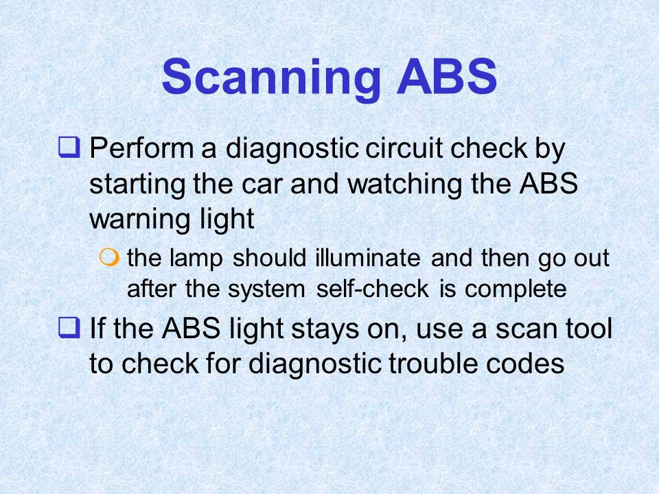 Scanning ABS Perform a diagnostic circuit check by starting the car and watching the ABS warning light.