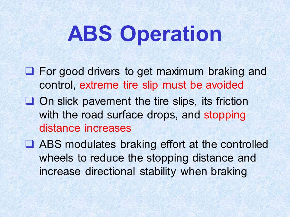 ABS Operation For good drivers to get maximum braking and control, extreme tire slip must be avoided.