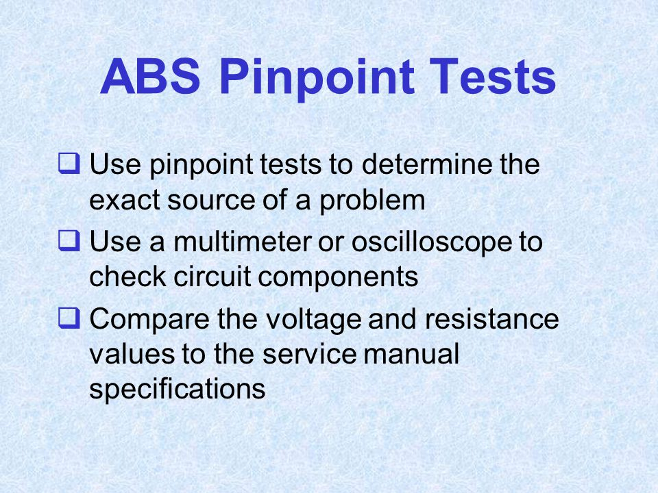 ABS Pinpoint Tests Use pinpoint tests to determine the exact source of a problem. Use a multimeter or oscilloscope to check circuit components.