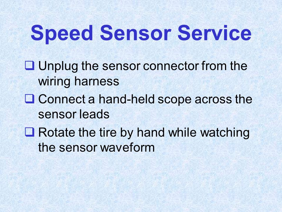 Speed Sensor Service Unplug the sensor connector from the wiring harness. Connect a hand-held scope across the sensor leads.