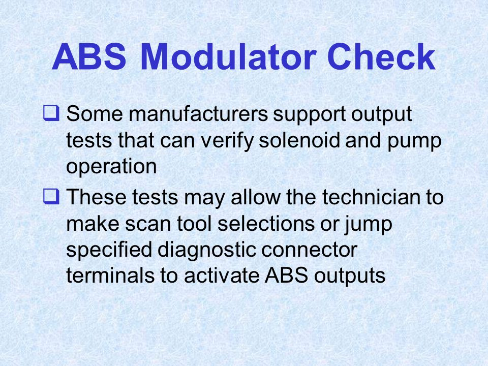 ABS Modulator Check Some manufacturers support output tests that can verify solenoid and pump operation.