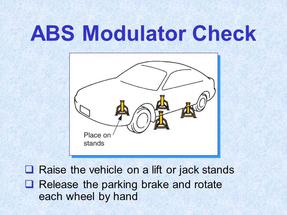 ABS Modulator Check Raise the vehicle on a lift or jack stands