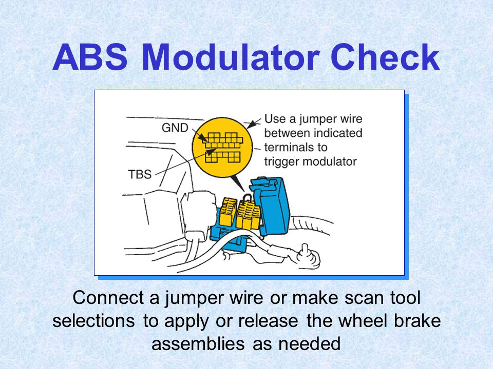 ABS Modulator Check Connect a jumper wire or make scan tool selections to apply or release the wheel brake assemblies as needed.
