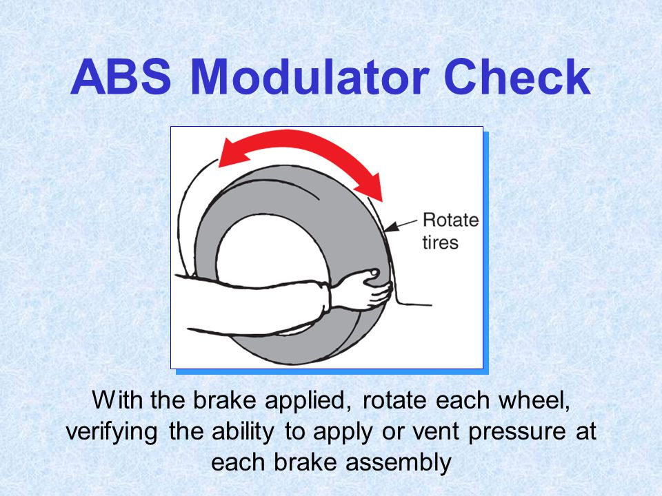 ABS Modulator Check With the brake applied, rotate each wheel, verifying the ability to apply or vent pressure at each brake assembly.