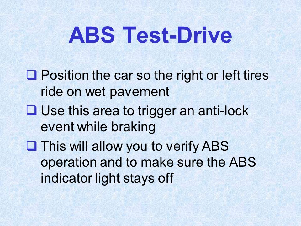 ABS Test-Drive Position the car so the right or left tires ride on wet pavement. Use this area to trigger an anti-lock event while braking.